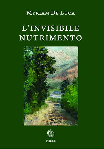 """Myriam De Luca, """"L'invisibile nutrimento"""" (Ed. Thule) - di Francesca Luzzio"""